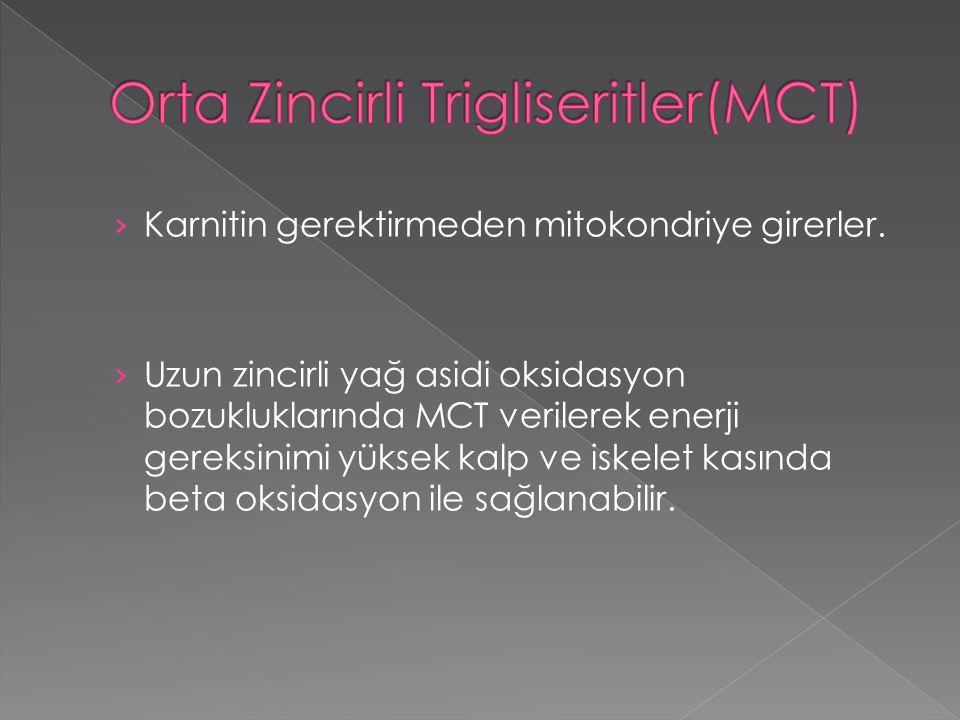 › Karnitin gerektirmeden mitokondriye girerler. › Uzun zincirli yağ asidi oksidasyon bozukluklarında MCT verilerek enerji gereksinimi yüksek kalp ve i