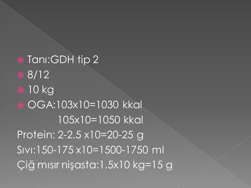  Tanı:GDH tip 2  8/12  10 kg  OGA:103x10=1030 kkal 105x10=1050 kkal Protein: 2-2.5 x10=20-25 g Sıvı:150-175 x10=1500-1750 ml Çiğ mısır nişasta:1.5