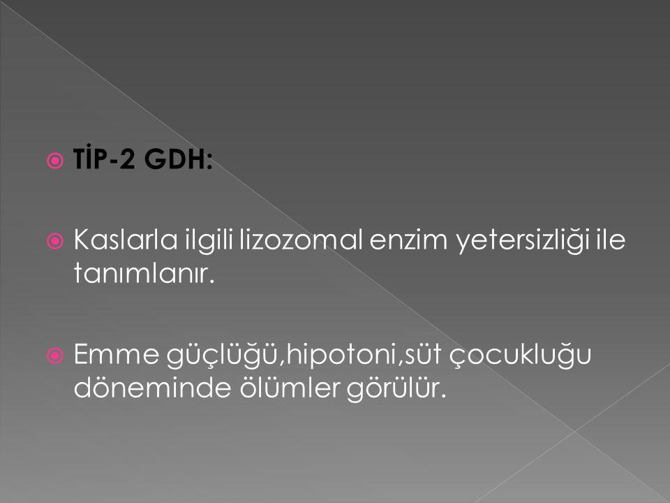  TİP-2 GDH:  Kaslarla ilgili lizozomal enzim yetersizliği ile tanımlanır.  Emme güçlüğü,hipotoni,süt çocukluğu döneminde ölümler görülür.