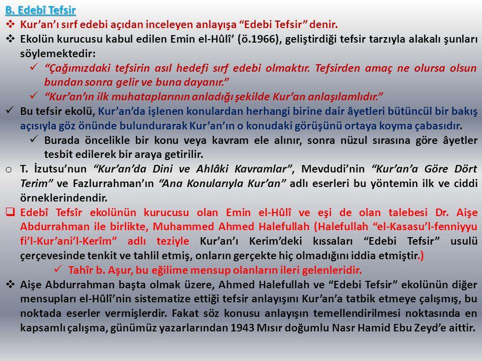 """B. Edebî Tefsir  Kur'an'ı sırf edebi açıdan inceleyen anlayışa """"Edebi Tefsir"""" denir.  Ekolün kurucusu kabul edilen Emin el-Hûlî' (ö.1966), geliştird"""