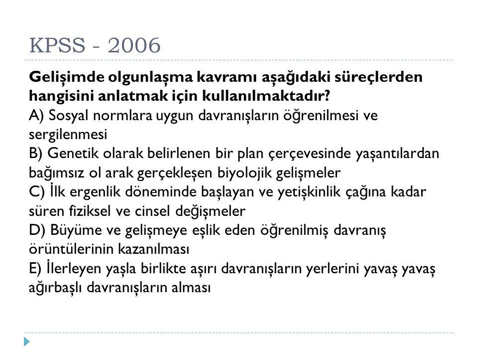 KPSS - 2006 Gelişimde olgunlaşma kavramı aşa ğ ıdaki süreçlerden hangisini anlatmak için kullanılmaktadır? A) Sosyal normlara uygun davranışların ö ğ