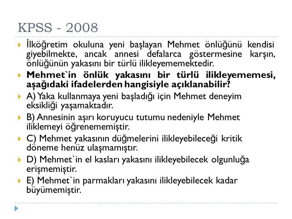 KPSS - 2008  İ lkö ğ retim okuluna yeni başlayan Mehmet önlü ğ ünü kendisi giyebilmekte, ancak annesi defalarca göstermesine karşın, önlü ğ ünün yaka