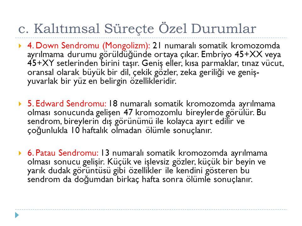 c. Kalıtımsal Süreçte Özel Durumlar  4. Down Sendromu (Mongolizm): 21 numaralı somatik kromozomda ayrılmama durumu görüldü ğ ünde ortaya çıkar. Embri