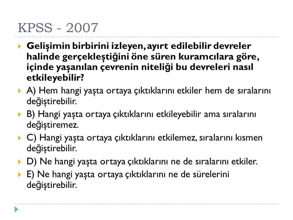 KPSS - 2007  Gelişimin birbirini izleyen, ayırt edilebilir devreler halinde gerçekleşti ğ ini öne süren kuramcılara göre, içinde yaşanılan çevrenin n