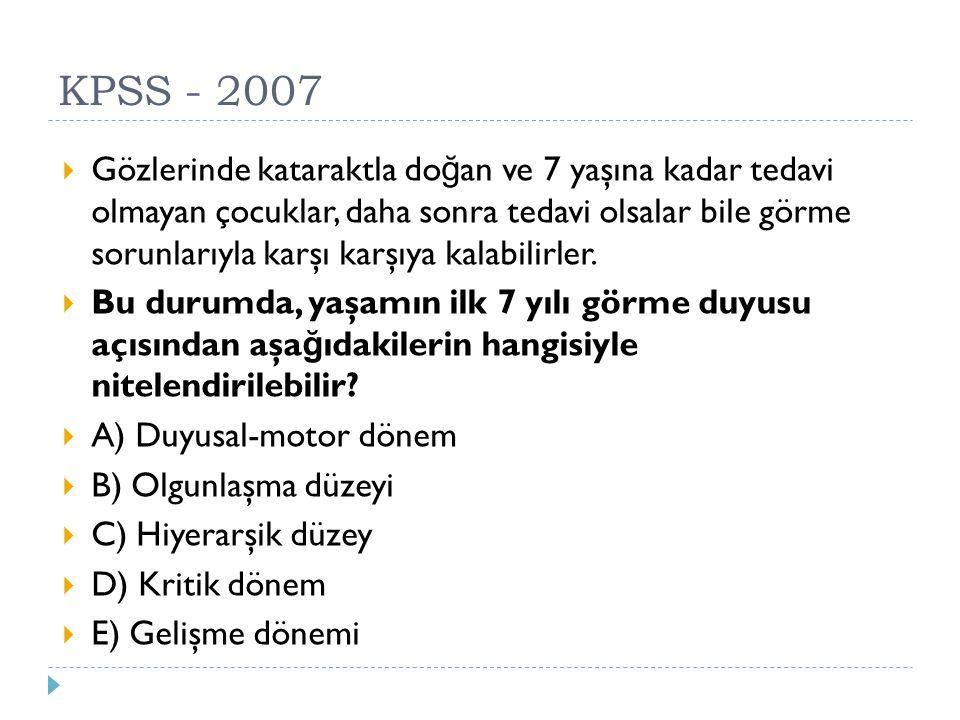 KPSS - 2007  Gözlerinde kataraktla do ğ an ve 7 yaşına kadar tedavi olmayan çocuklar, daha sonra tedavi olsalar bile görme sorunlarıyla karşı karşıya