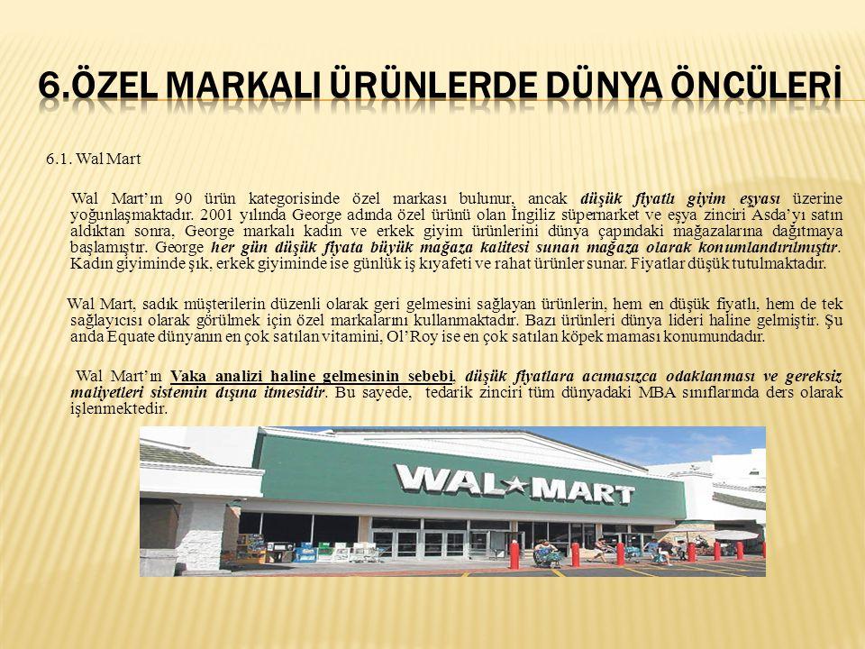 6.1. Wal Mart Wal Mart'ın 90 ürün kategorisinde özel markası bulunur, ancak düşük fiyatlı giyim eşyası üzerine yoğunlaşmaktadır. 2001 yılında George a