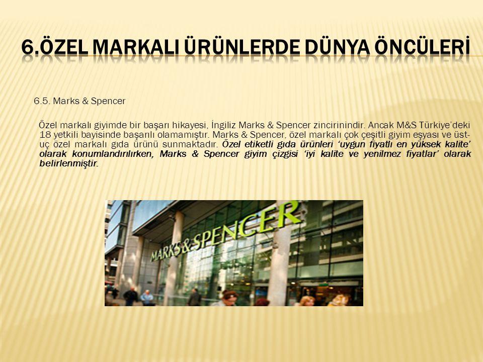 6.5. Marks & Spencer Özel markalı giyimde bir başarı hikayesi, İngiliz Marks & Spencer zincirinindir. Ancak M&S Türkiye'deki 18 yetkili bayisinde başa