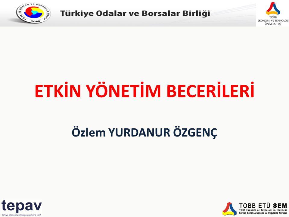 Türkiye Odalar ve Borsalar Birliği ETKİN YÖNETİM BECERİLERİ Özlem YURDANUR ÖZGENÇ