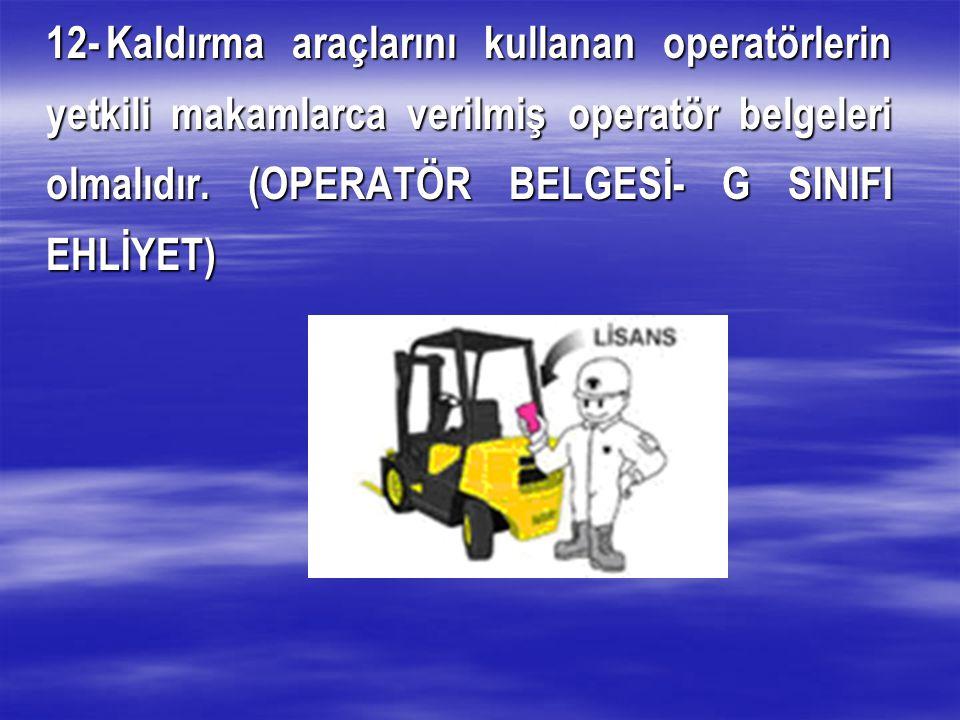 12-Kaldırma araçlarını kullanan operatörlerin yetkili makamlarca verilmiş operatör belgeleri olmalıdır.