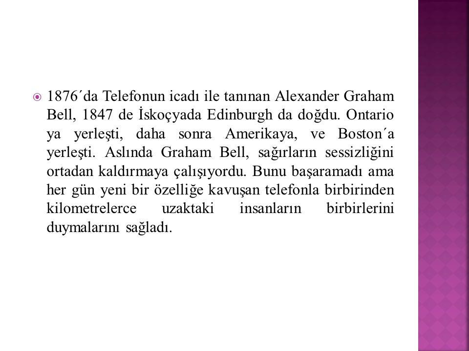  1876´da Telefonun icadı ile tanınan Alexander Graham Bell, 1847 de İskoçyada Edinburgh da doğdu. Ontario ya yerleşti, daha sonra Amerikaya, ve Bosto