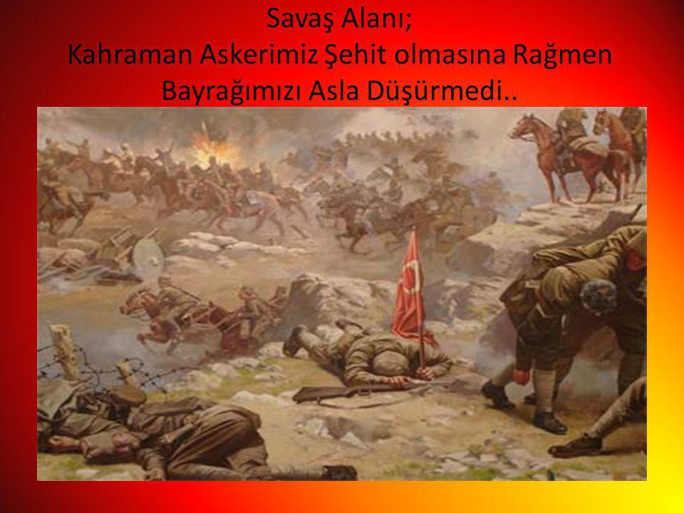 Savaş Alanı; Kahraman Askerimiz Şehit olmasına Rağmen Bayrağımızı Asla Düşürmedi..