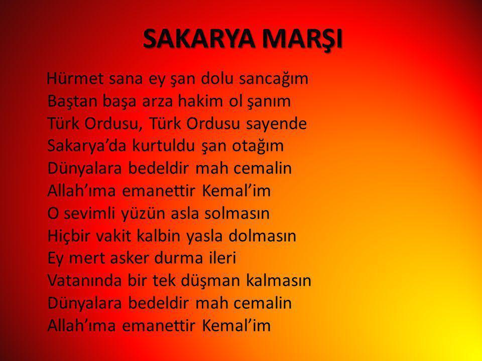 SAKARYA MARŞI Hürmet sana ey şan dolu sancağım Baştan başa arza hakim ol şanım Türk Ordusu, Türk Ordusu sayende Sakarya'da kurtuldu şan otağım Dünyala