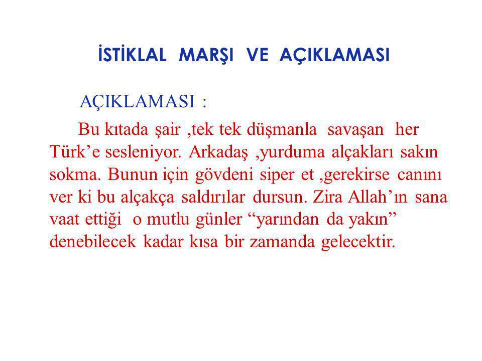 İSTİKLAL MARŞI VE AÇIKLAMASI AÇIKLAMASI : Bu kıtada şair,tek tek düşmanla savaşan her Türk'e sesleniyor. Arkadaş,yurduma alçakları sakın sokma. Bunun