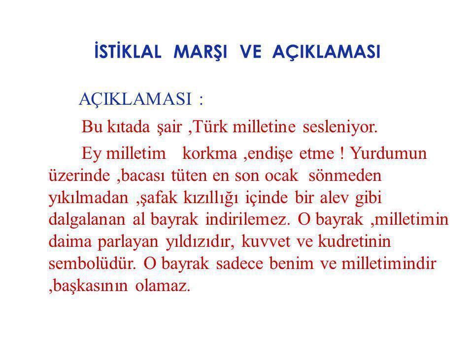 İSTİKLAL MARŞI VE AÇIKLAMASI AÇIKLAMASI : Bu kıtada şair,Türk milletine sesleniyor. Ey milletim korkma,endişe etme ! Yurdumun üzerinde,bacası tüten en