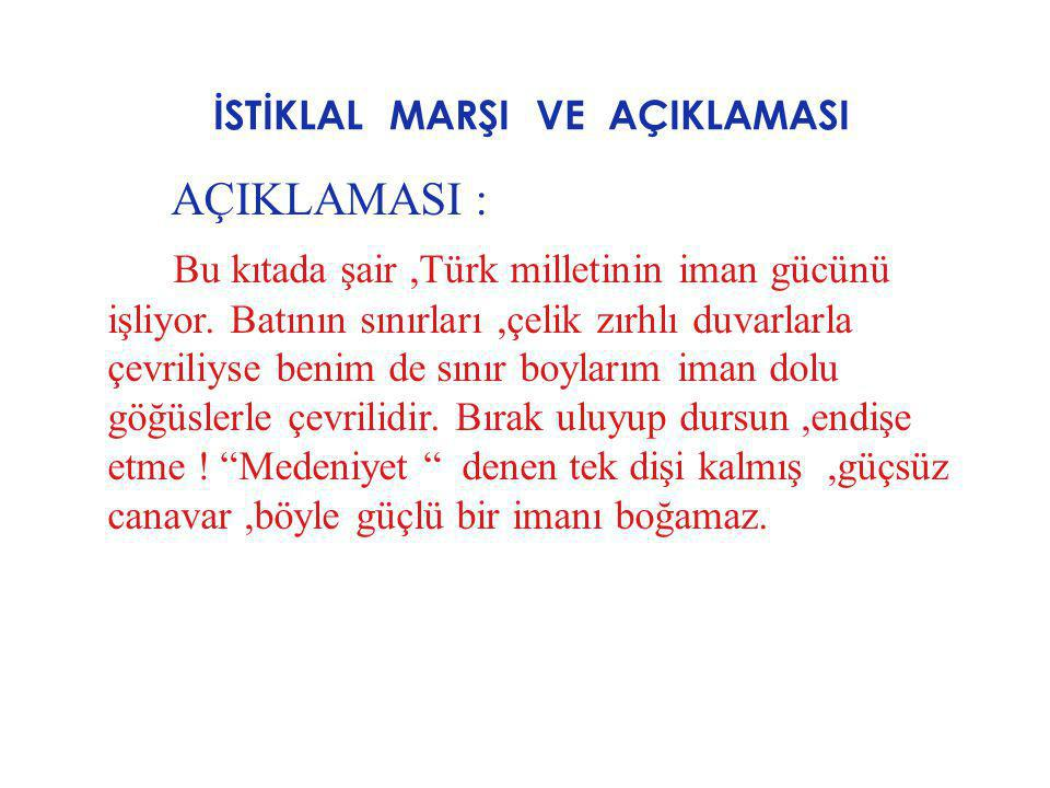 İSTİKLAL MARŞI VE AÇIKLAMASI AÇIKLAMASI : Bu kıtada şair,Türk milletinin iman gücünü işliyor. Batının sınırları,çelik zırhlı duvarlarla çevriliyse ben