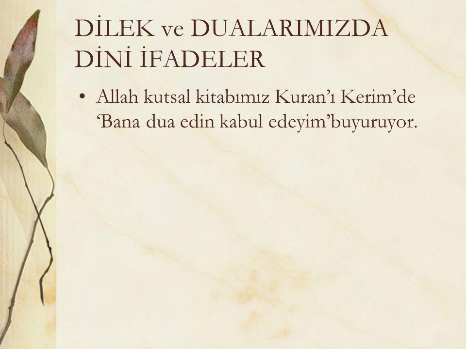 Allah kutsal kitabımız Kuran'ı Kerim'de 'Bana dua edin kabul edeyim'buyuruyor.