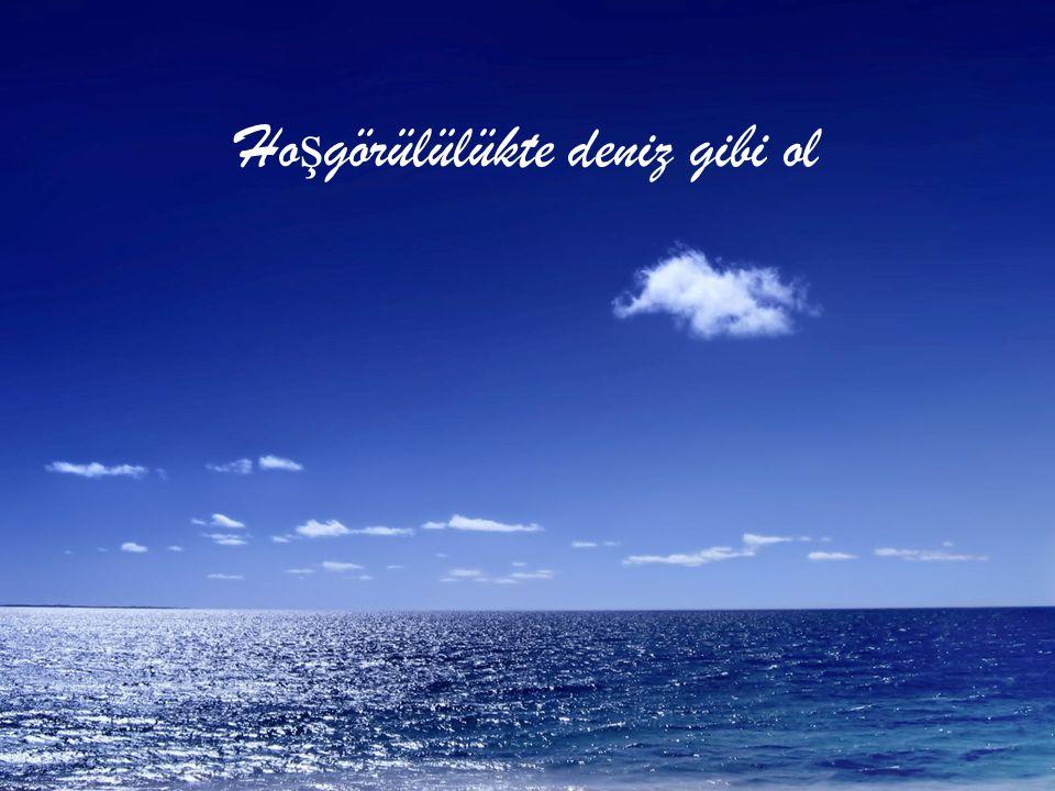 Ho ş görülülükte deniz gibi ol