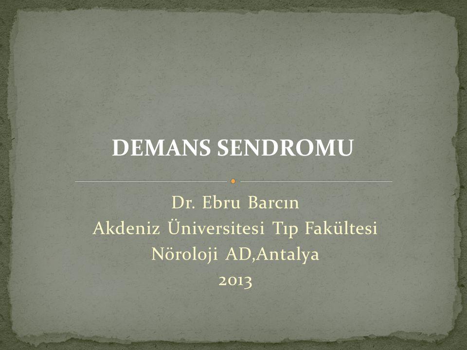 Dr. Ebru Barcın Akdeniz Üniversitesi Tıp Fakültesi Nöroloji AD,Antalya 2013 DEMANS SENDROMU