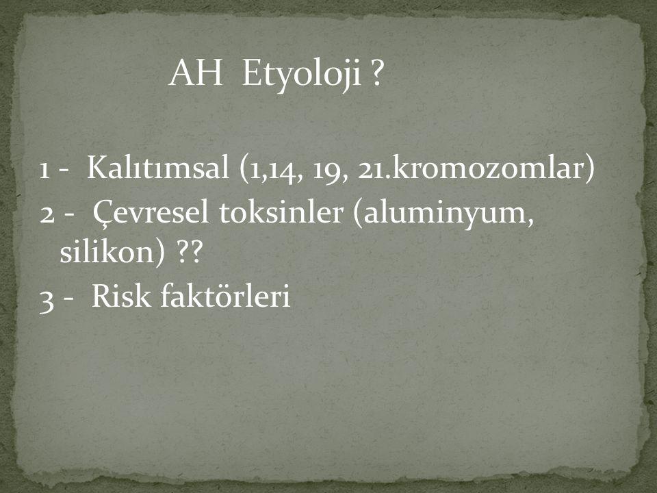1 - Kalıtımsal (1,14, 19, 21.kromozomlar) 2 - Çevresel toksinler (aluminyum, silikon) ?? 3 - Risk faktörleri