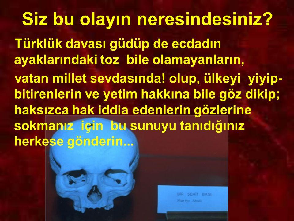 Siz bu olayın neresindesiniz? Türklük davası güdüp de ecdadın ayaklarındaki toz bile olamayanların, vatan millet sevdasında! olup, ülkeyi yiyip- bitir