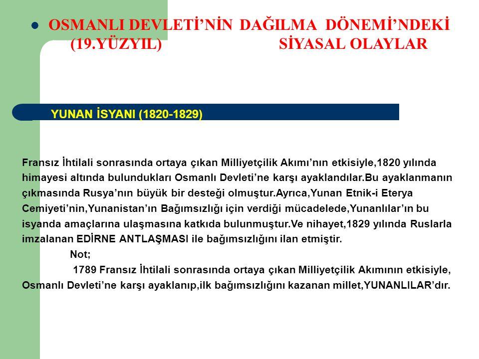OSMANLI DEVLETİ'NİN DAĞILMA DÖNEMİ'NDEKİ (19.YÜZYIL) SİYASAL OLAYLAR Fransız İhtilali sonrasında ortaya çıkan Milliyetçilik Akımı'nın etkisiyle,1804 yılında himayesi altında bulundukları Osmanlı Devleti'ne karşı ayaklandılar.O dönemde 1806 yılında,Osmanlı-Rus Savaşları'nın başlaması,bu Sırp İsyanı'nın bastırılamamasına neden olmuştur.Sırplar,1812 yılında Ruslarla imza lanan BÜKREŞ ANTLAŞMASI ile, Osmanlı Devleti'nden ilk imtiyazı (ayrıcalık) elde ederken,1829 yılında yine Ruslar'la imzalanan EDİRNE ANTLAŞMASI ile özerklik (İç işlerinde serbest,dış işlerde Osmanlı Devleti'ne bağlı olma) ve nihayet 1878 yılında Ruslarla imzalanan BERLİN ANTLAŞMASI ile bağımsızlığını ilan etmiştir.