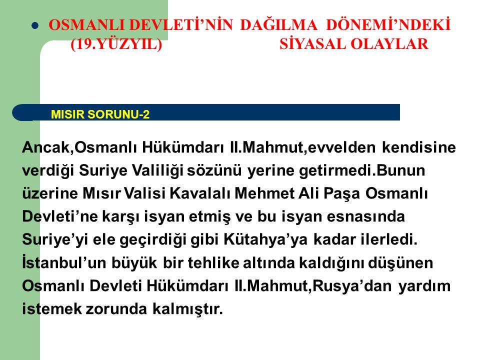 OSMANLI DEVLETİ'NİN DAĞILMA DÖNEMİ'NDEKİ (19.YÜZYIL) SİYASAL OLAYLAR Ancak,Osmanlı Hükümdarı II.Mahmut,evvelden kendisine verdiği Suriye Valiliği sözünü yerine getirmedi.Bunun üzerine Mısır Valisi Kavalalı Mehmet Ali Paşa Osmanlı Devleti'ne karşı isyan etmiş ve bu isyan esnasında Suriye'yi ele geçirdiği gibi Kütahya'ya kadar ilerledi.