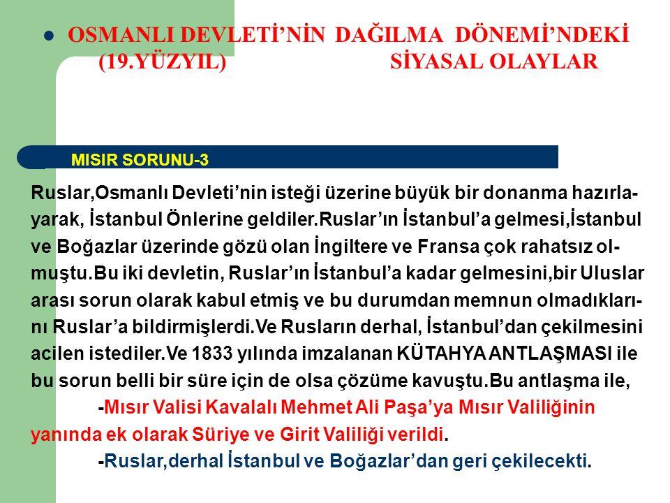 OSMANLI DEVLETİ'NİN DAĞILMA DÖNEMİ'NDEKİ (19.YÜZYIL) SİYASAL OLAYLAR Ruslar,Osmanlı Devleti'nin isteği üzerine büyük bir donanma hazırla- yarak, İstanbul Önlerine geldiler.Ruslar'ın İstanbul'a gelmesi,İstanbul ve Boğazlar üzerinde gözü olan İngiltere ve Fransa çok rahatsız ol- muştu.Bu iki devletin, Ruslar'ın İstanbul'a kadar gelmesini,bir Uluslar arası sorun olarak kabul etmiş ve bu durumdan memnun olmadıkları- nı Ruslar'a bildirmişlerdi.Ve Rusların derhal, İstanbul'dan çekilmesini acilen istediler.Ve 1833 yılında imzalanan KÜTAHYA ANTLAŞMASI ile bu sorun belli bir süre için de olsa çözüme kavuştu.Bu antlaşma ile, -Mısır Valisi Kavalalı Mehmet Ali Paşa'ya Mısır Valiliğinin yanında ek olarak Süriye ve Girit Valiliği verildi.