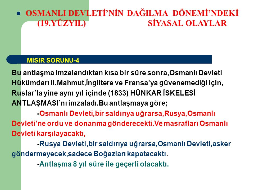 OSMANLI DEVLETİ'NİN DAĞILMA DÖNEMİ'NDEKİ (19.YÜZYIL) SİYASAL OLAYLAR Bu antlaşma imzalandıktan kısa bir süre sonra,Osmanlı Devleti Hükümdarı II.Mahmut,İngiltere ve Fransa'ya güvenemediği için, Ruslar'la yine aynı yıl içinde (1833) HÜNKAR İSKELESİ ANTLAŞMASI'nı imzaladı.Bu antlaşmaya göre; -Osmanlı Devleti,bir saldırıya uğrarsa,Rusya,Osmanlı Devleti'ne ordu ve donanma gönderecekti.Ve masrafları Osmanlı Devleti karşılayacaktı, -Rusya Devleti,bir saldırıya uğrarsa,Osmanlı Devleti,asker göndermeyecek,sadece Boğazları kapatacaktı.