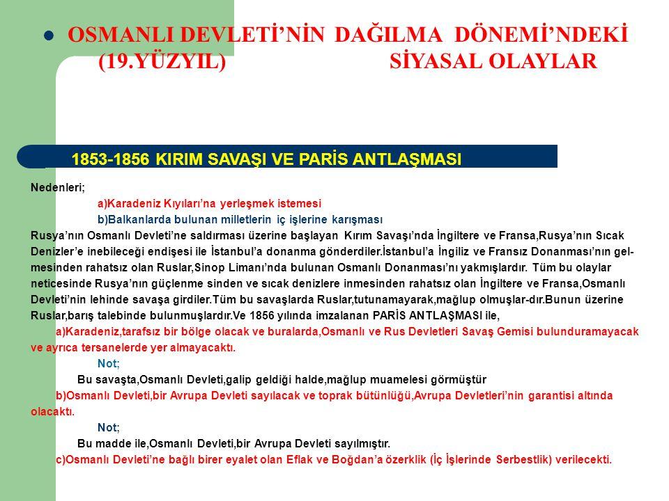 OSMANLI DEVLETİ'NİN DAĞILMA DÖNEMİ'NDEKİ (19.YÜZYIL) SİYASAL OLAYLAR Nedenleri; a)Karadeniz Kıyıları'na yerleşmek istemesi b)Balkanlarda bulunan milletlerin iç işlerine karışması Rusya'nın Osmanlı Devleti'ne saldırması üzerine başlayan Kırım Savaşı'nda İngiltere ve Fransa,Rusya'nın Sıcak Denizler'e inebileceği endişesi ile İstanbul'a donanma gönderdiler.İstanbul'a İngiliz ve Fransız Donanması'nın gel- mesinden rahatsız olan Ruslar,Sinop Limanı'nda bulunan Osmanlı Donanması'nı yakmışlardır.