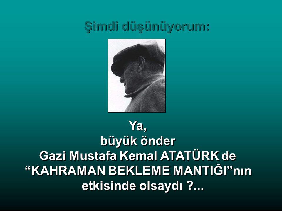 Ya, büyük önder Gazi Mustafa Kemal ATATÜRK de KAHRAMAN BEKLEME MANTIĞI nın etkisinde olsaydı ...