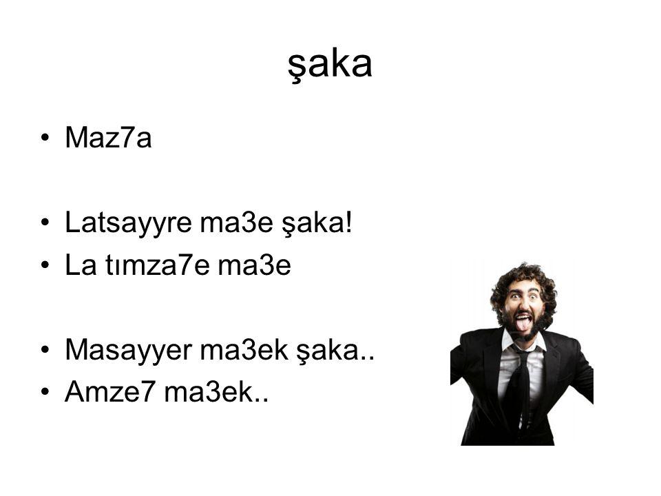 şaka Maz7a Latsayyre ma3e şaka! La tımza7e ma3e Masayyer ma3ek şaka.. Amze7 ma3ek..
