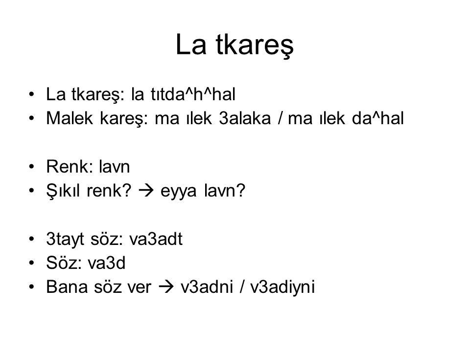 La tkareş La tkareş: la tıtda^h^hal Malek kareş: ma ılek 3alaka / ma ılek da^hal Renk: lavn Şıkıl renk?  eyya lavn? 3tayt söz: va3adt Söz: va3d Bana