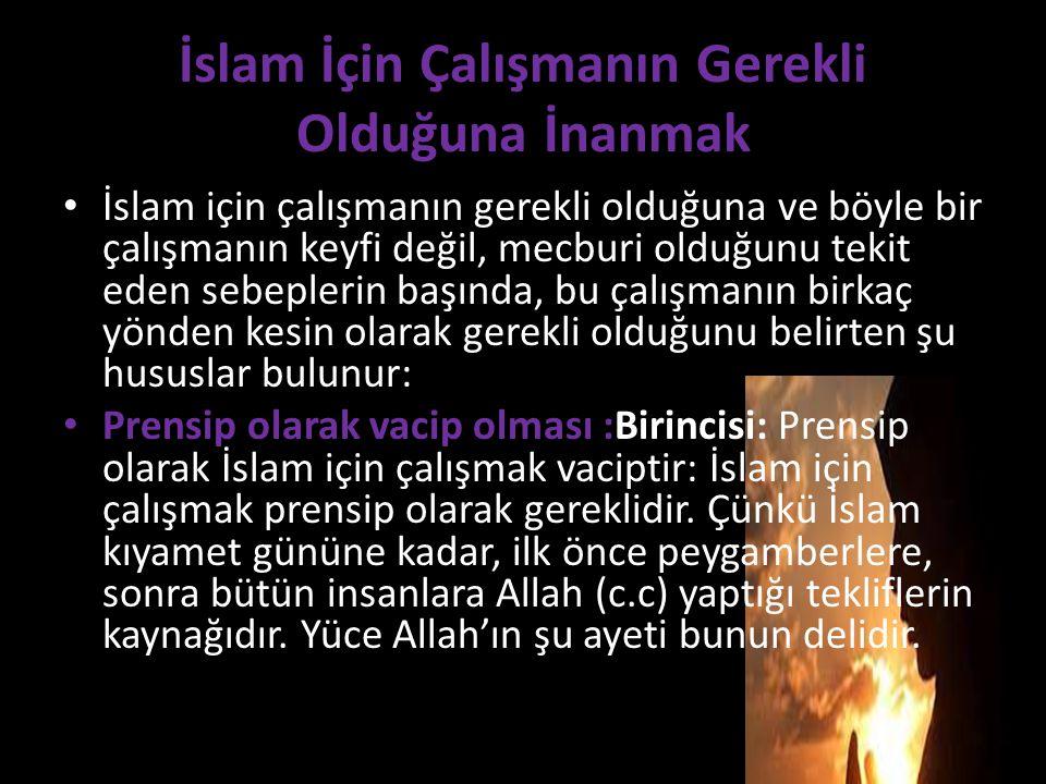 İslam İçin Çalışmanın Gerekli Olduğuna İnanmak İslam için çalışmanın gerekli olduğuna ve böyle bir çalışmanın keyfi değil, mecburi olduğunu tekit eden sebeplerin başında, bu çalışmanın birkaç yönden kesin olarak gerekli olduğunu belirten şu hususlar bulunur: Prensip olarak vacip olması :Birincisi: Prensip olarak İslam için çalışmak vaciptir: İslam için çalışmak prensip olarak gereklidir.