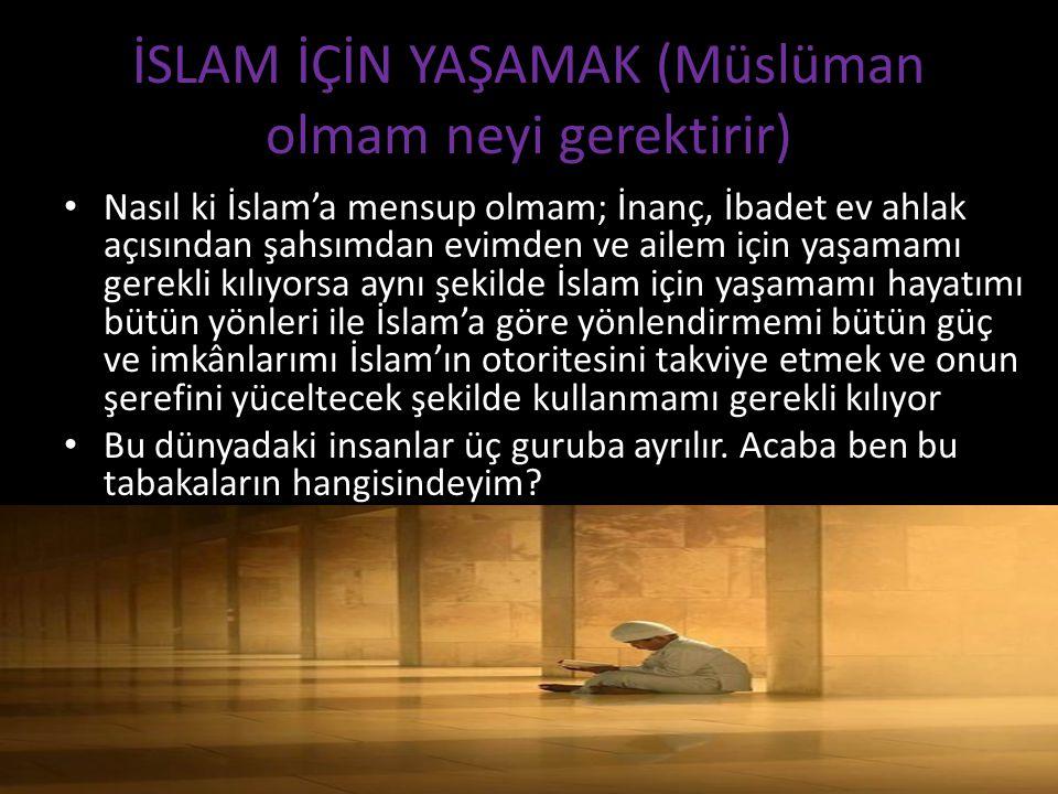İSLAM İÇİN YAŞAMAK (Müslüman olmam neyi gerektirir) Nasıl ki İslam'a mensup olmam; İnanç, İbadet ev ahlak açısından şahsımdan evimden ve ailem için yaşamamı gerekli kılıyorsa aynı şekilde İslam için yaşamamı hayatımı bütün yönleri ile İslam'a göre yönlendirmemi bütün güç ve imkânlarımı İslam'ın otoritesini takviye etmek ve onun şerefini yüceltecek şekilde kullanmamı gerekli kılıyor Bu dünyadaki insanlar üç guruba ayrılır.