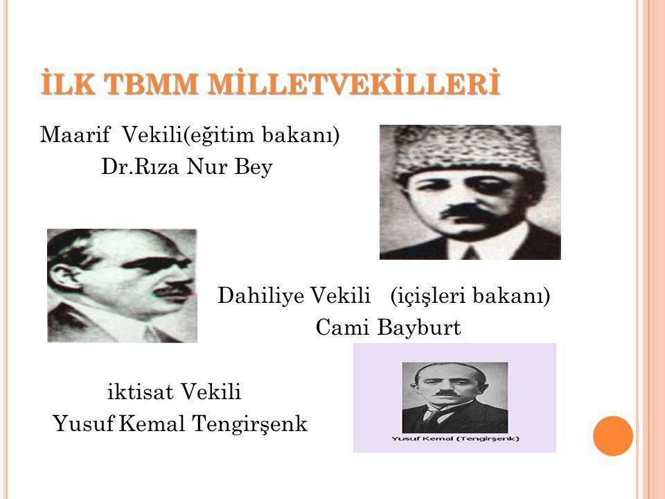 İLK TBMM MİLLETVEKİLLERİ Maarif Vekili(eğitim bakanı) Dr.Rıza Nur Bey Dahiliye Vekili (içişleri bakanı) Cami Bayburt iktisat Vekili Yusuf Kemal Tengirşenk