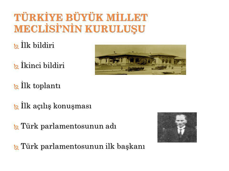 TÜRKİYE BÜYÜK MİLLET MECLİSİ'NİN KURULUŞU  İlk bildiri  İkinci bildiri  İlk toplantı  İlk açılış konuşması  Türk parlamentosunun adı  Türk parlamentosunun ilk başkanı
