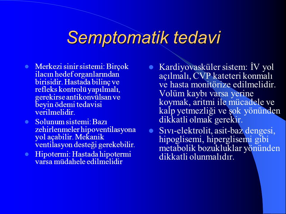 Semptomatik tedavi Merkezi sinir sistemi: Birçok ilacın hedef organlarından birisidir. Hastada bilinç ve refleks kontrolü yapılmalı, gerekirse antikon