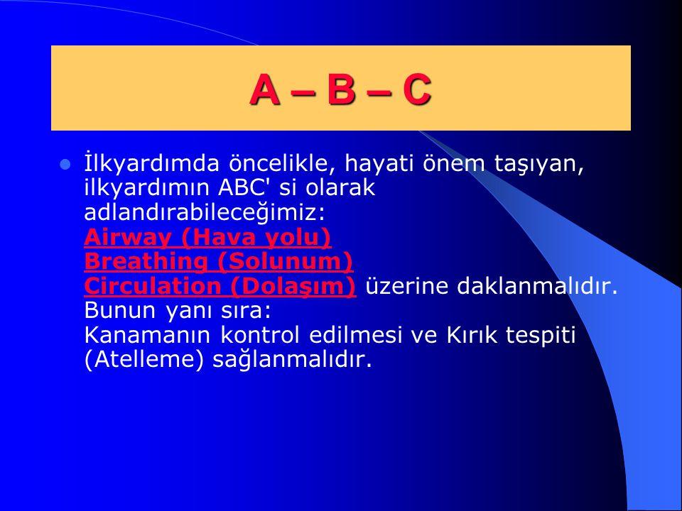 A – B – C İlkyardımda öncelikle, hayati önem taşıyan, ilkyardımın ABC' si olarak adlandırabileceğimiz: Airway (Hava yolu) Breathing (Solunum) Circulat