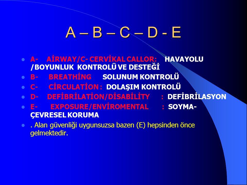 A – B – C – D - E A- AİRWAY/C- CERVİKAL CALLOR: HAVAYOLU /BOYUNLUK KONTROLÜ VE DESTEĞİ B- BREATHİNG SOLUNUM KONTROLÜ C- CİRCULATİON : DOLAŞIM KONTROLÜ