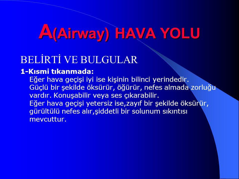 A (Airway) HAVA YOLU BELİRTİ VE BULGULAR 1-Kısmi tıkanmada: Eğer hava geçişi iyi ise kişinin bilinci yerindedir. Güçlü bir şekilde öksürür, öğürür, ne