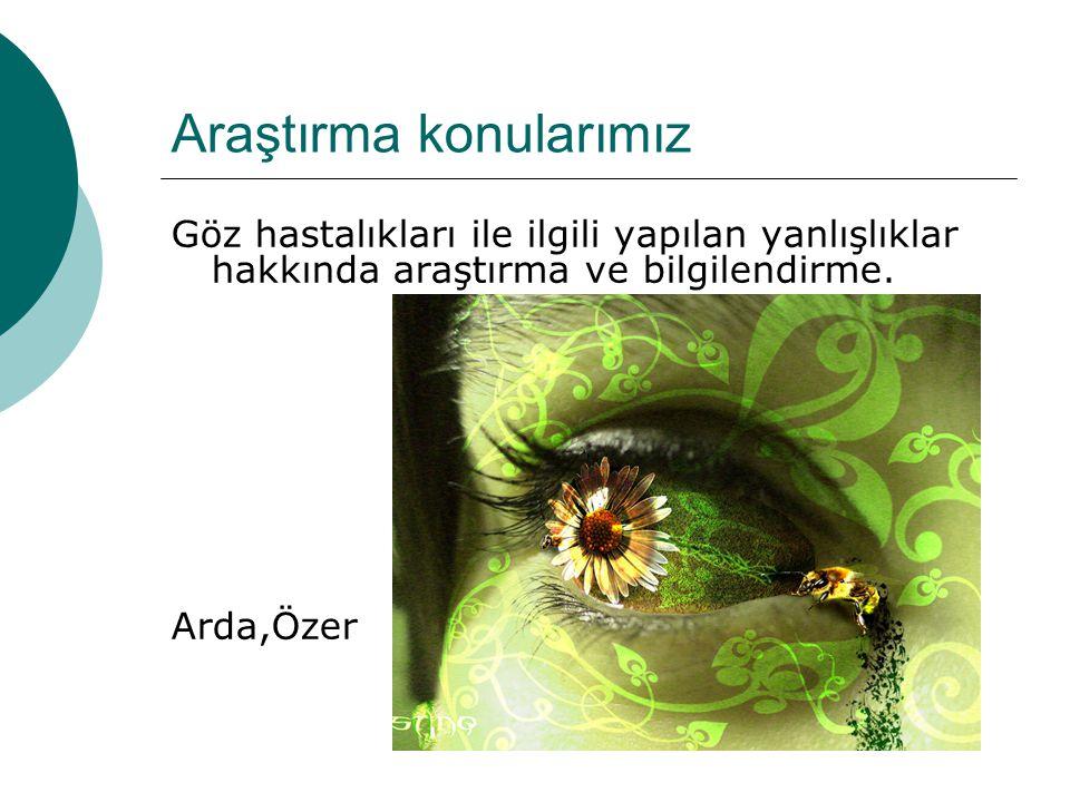 Araştırma konularımız Göz hastalıkları ile ilgili yapılan yanlışlıklar hakkında araştırma ve bilgilendirme. Arda,Özer