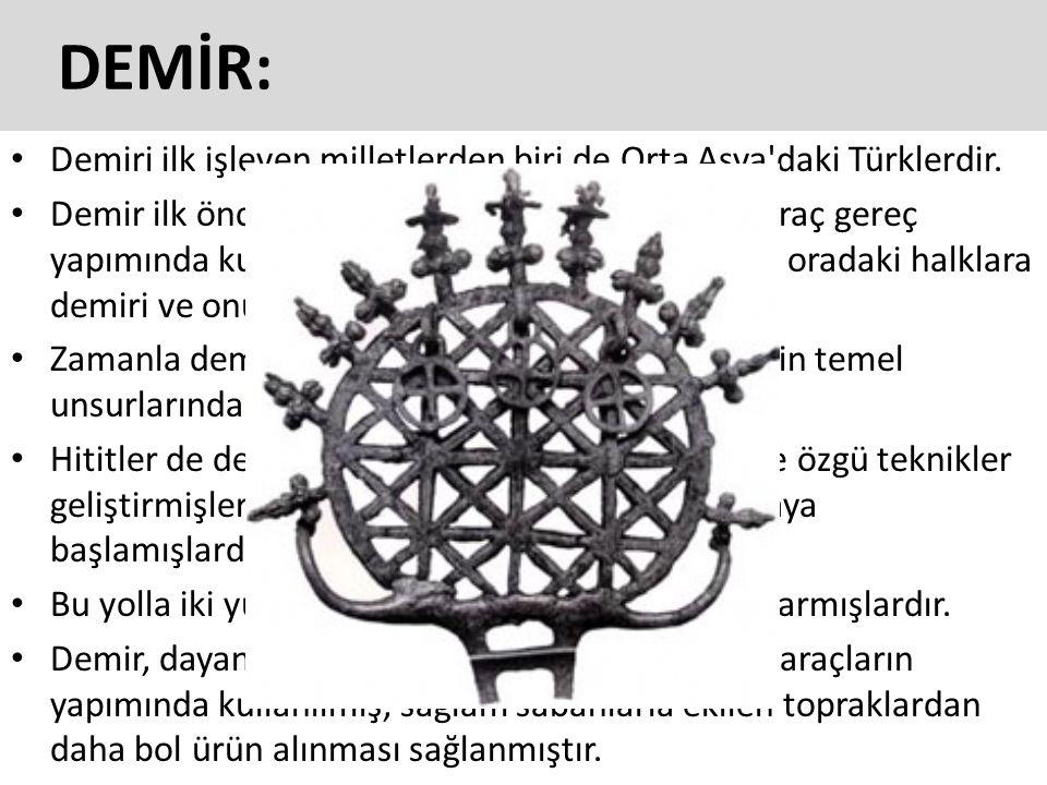 DEMİR: Demiri ilk işleyen milletlerden biri de Orta Asya'daki Türklerdir. Demir ilk önce silah yapımında, daha sonra da araç gereç yapımında kullanılm