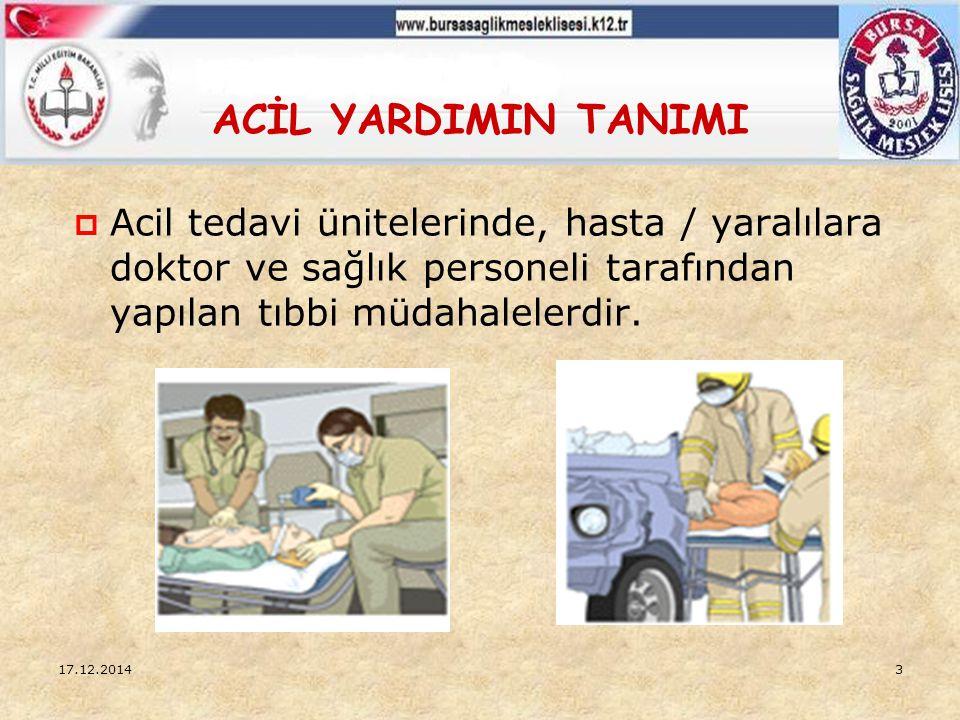 ACİL YARDIMIN TANIMI 17.12.20143  Acil tedavi ünitelerinde, hasta / yaralılara doktor ve sağlık personeli tarafından yapılan tıbbi müdahalelerdir.