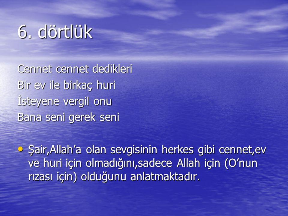 6. dörtlük Cennet cennet dedikleri Bir ev ile birkaç huri İsteyene vergil onu Bana seni gerek seni Şair,Allah'a olan sevgisinin herkes gibi cennet,ev