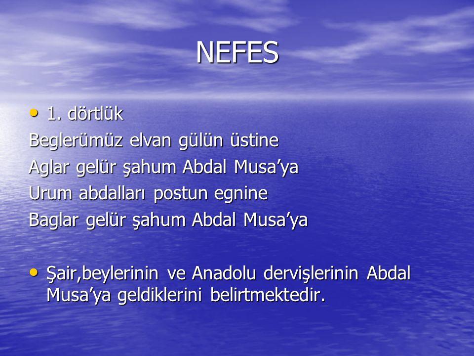 NEFES 1. dörtlük 1. dörtlük Beglerümüz elvan gülün üstine Aglar gelür şahum Abdal Musa'ya Urum abdalları postun egnine Baglar gelür şahum Abdal Musa'y