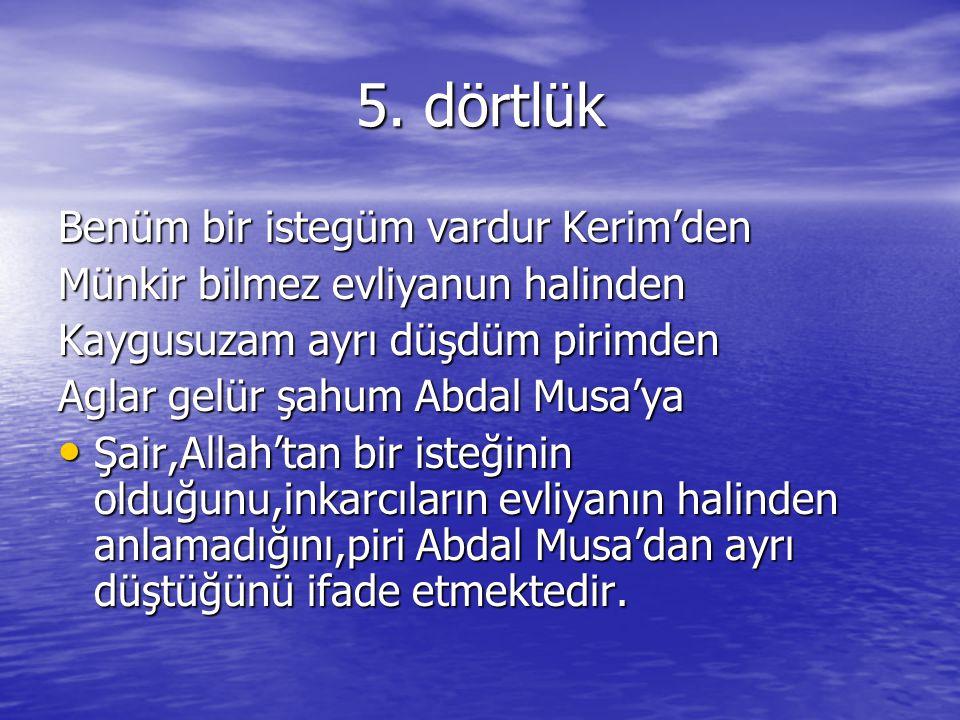 5. dörtlük Benüm bir istegüm vardur Kerim'den Münkir bilmez evliyanun halinden Kaygusuzam ayrı düşdüm pirimden Aglar gelür şahum Abdal Musa'ya Şair,Al