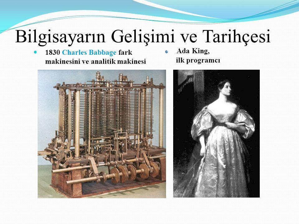 Bilgisayarın Gelişimi ve Tarihçesi 1830 Charles Babbage fark makinesini ve analitik makinesi Ada King, ilk programcı