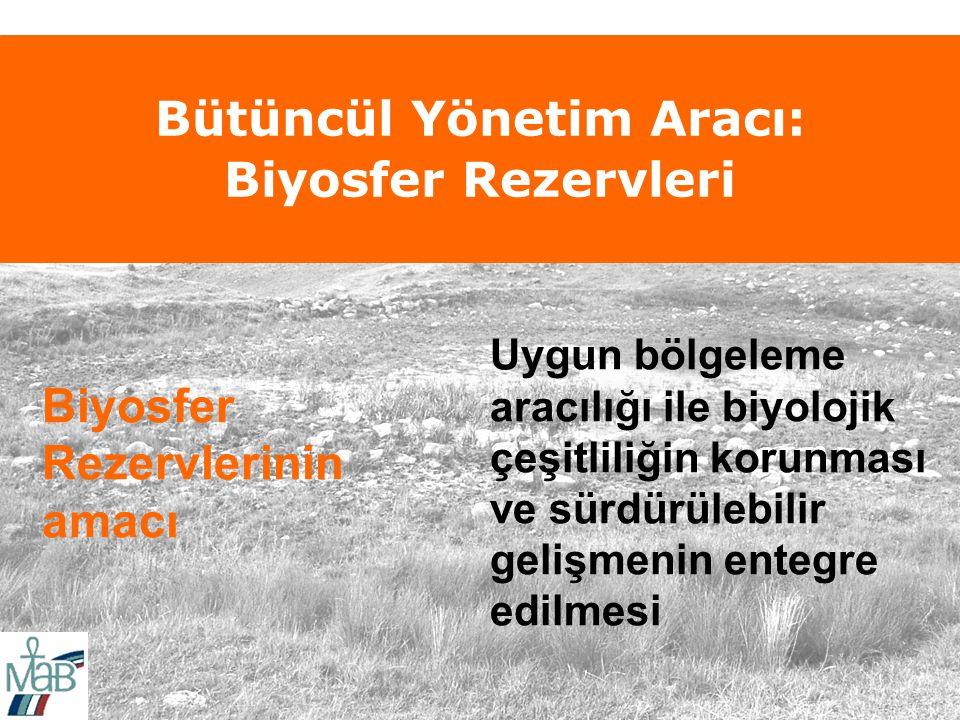 Bütüncül Yönetim Aracı: Biyosfer Rezervleri Biyosfer Rezervlerinin amacı Uygun bölgeleme aracılığı ile biyolojik çeşitliliğin korunması ve sürdürülebilir gelişmenin entegre edilmesi