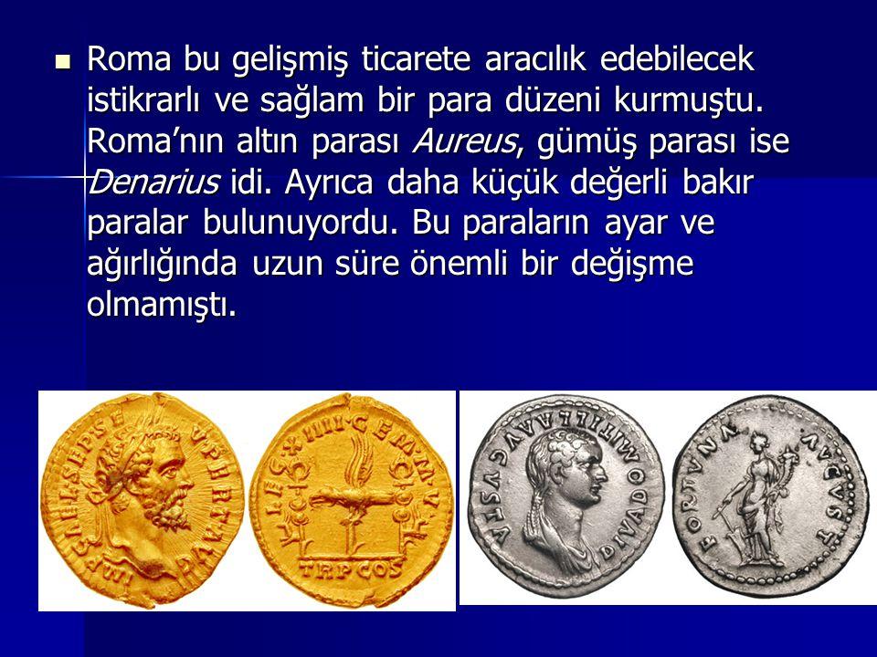 Roma bu gelişmiş ticarete aracılık edebilecek istikrarlı ve sağlam bir para düzeni kurmuştu. Roma'nın altın parası Aureus, gümüş parası ise Denarius i