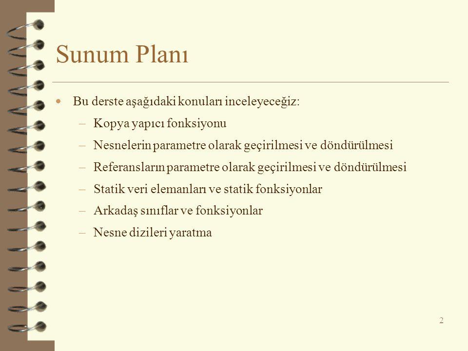 Sunum Planı  Bu derste aşağıdaki konuları inceleyeceğiz: –Kopya yapıcı fonksiyonu –Nesnelerin parametre olarak geçirilmesi ve döndürülmesi –Referansl